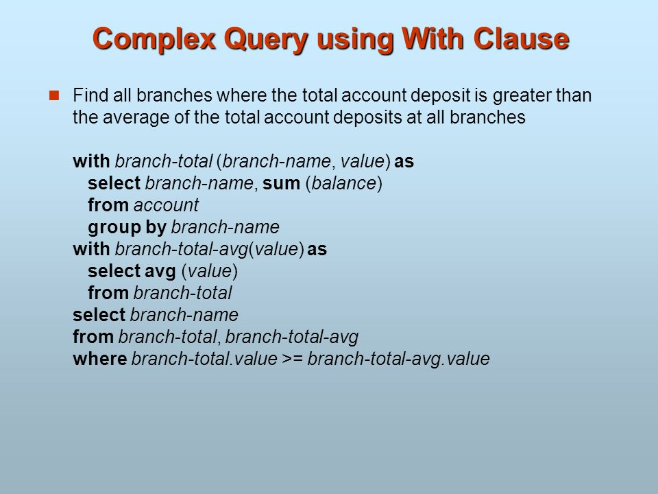 Complex Query using With Clause Find all branches where the total account deposit is greater than the average of the total account deposits at all bra