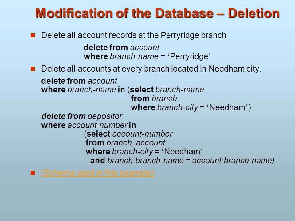 Modification of the Database – Deletion Delete all account records at the Perryridge branch delete from account where branch-name = Perryridge Delete
