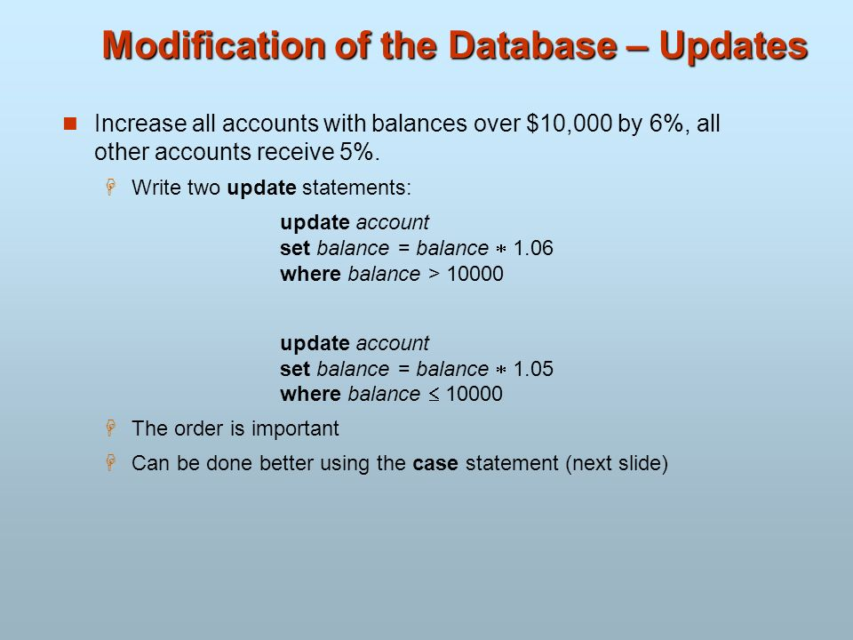 Modification of the Database – Updates Increase all accounts with balances over $10,000 by 6%, all other accounts receive 5%. Write two update stateme