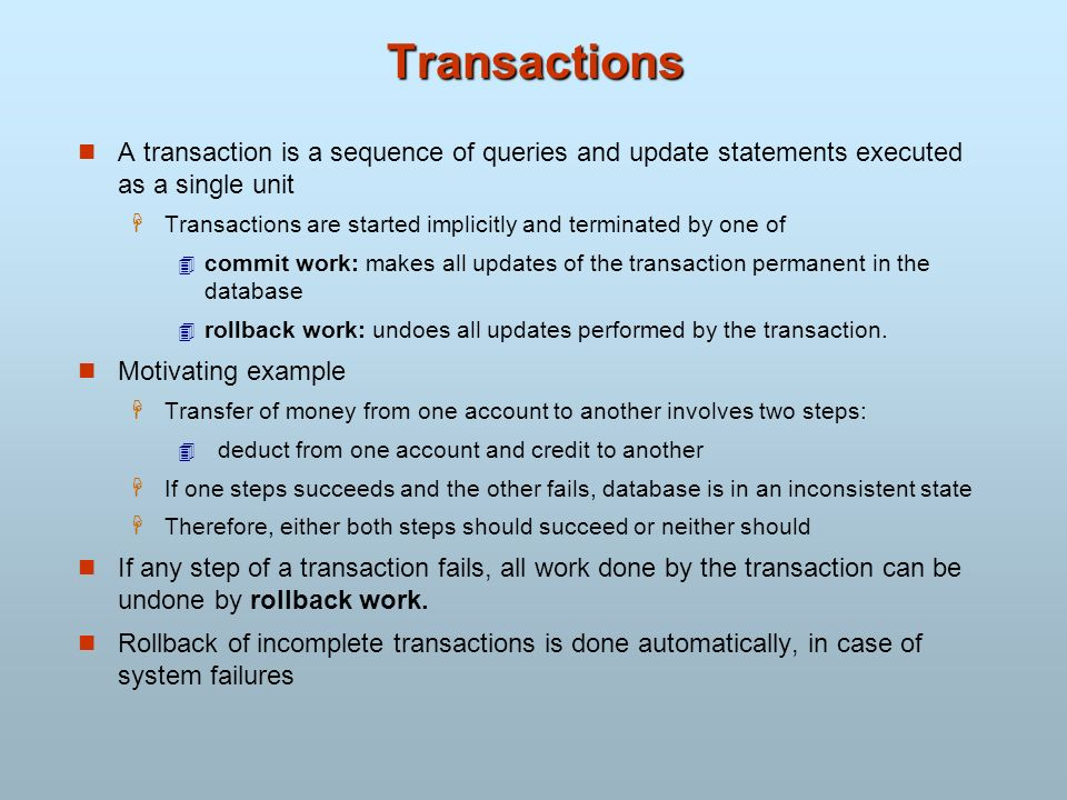 Transactions A transaction is a sequence of queries and update statements executed as a single unit Transactions are started implicitly and terminated
