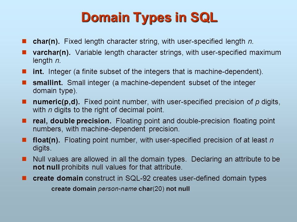 Domain Types in SQL char(n). Fixed length character string, with user-specified length n. varchar(n). Variable length character strings, with user-spe