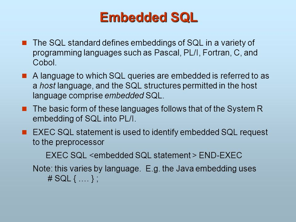 Embedded SQL The SQL standard defines embeddings of SQL in a variety of programming languages such as Pascal, PL/I, Fortran, C, and Cobol. A language