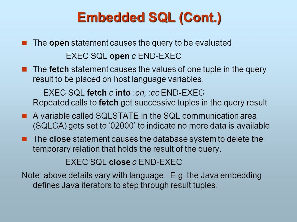 Embedded SQL (Cont.) The open statement causes the query to be evaluated EXEC SQL open c END-EXEC The fetch statement causes the values of one tuple i
