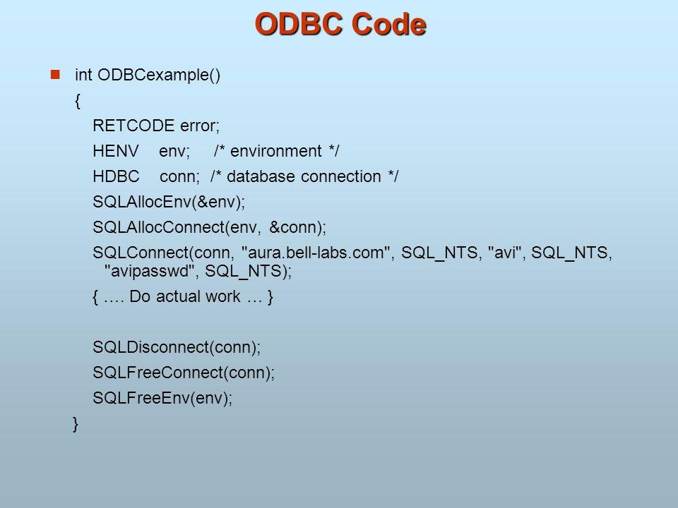 ODBC Code int ODBCexample() { RETCODE error; HENV env; /* environment */ HDBC conn; /* database connection */ SQLAllocEnv(&env); SQLAllocConnect(env,