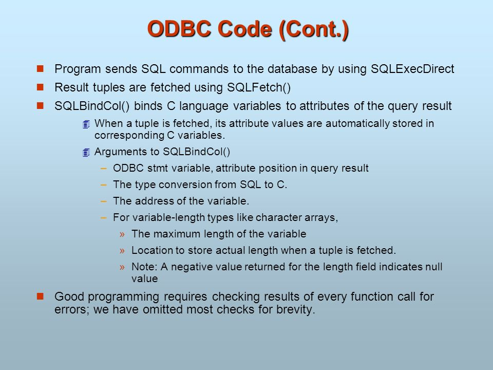 ODBC Code (Cont.) Program sends SQL commands to the database by using SQLExecDirect Result tuples are fetched using SQLFetch() SQLBindCol() binds C la