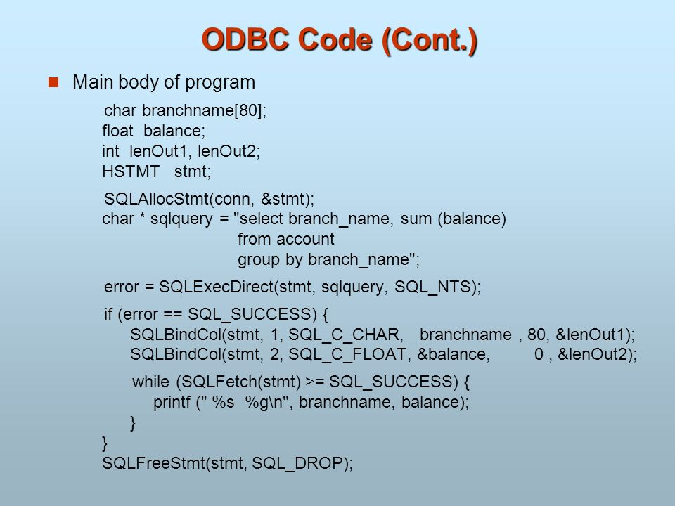 ODBC Code (Cont.) Main body of program char branchname[80]; float balance; int lenOut1, lenOut2; HSTMT stmt; SQLAllocStmt(conn, &stmt); char * sqlquer
