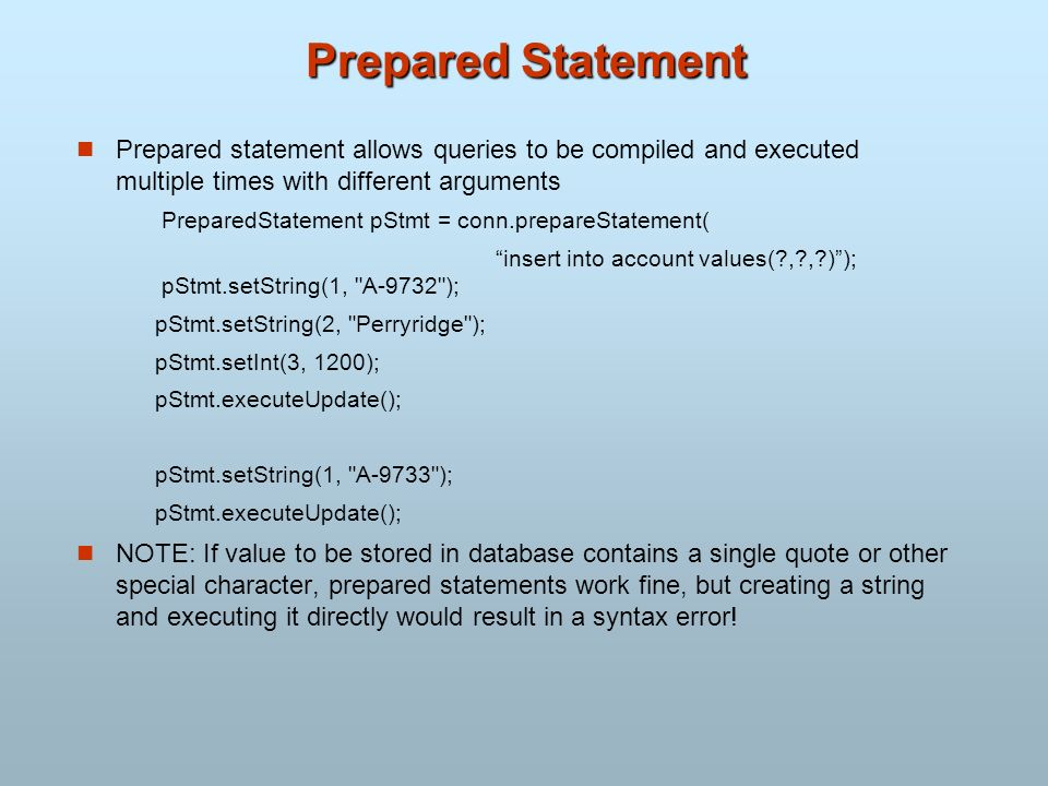 Prepared Statement Prepared statement allows queries to be compiled and executed multiple times with different arguments PreparedStatement pStmt = con