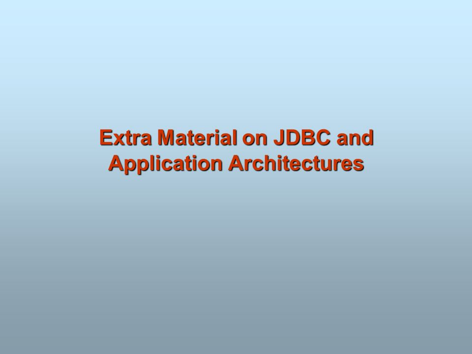 Extra Material on JDBC and Application Architectures