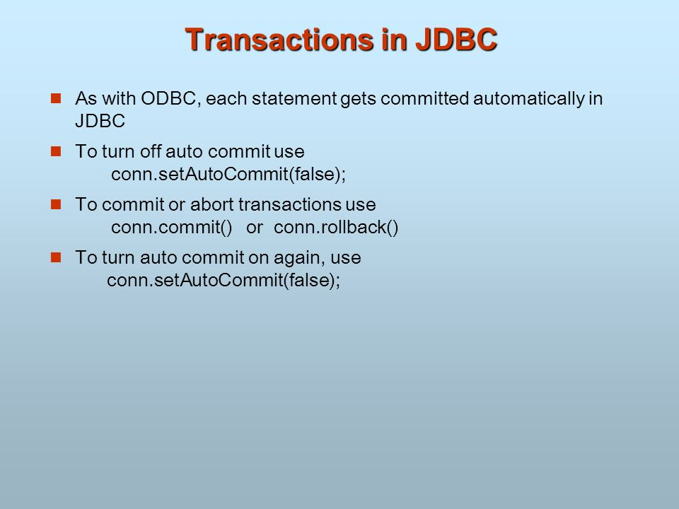 Transactions in JDBC n As with ODBC, each statement gets committed automatically in JDBC To turn off auto commit use conn.setAutoCommit(false); n To c