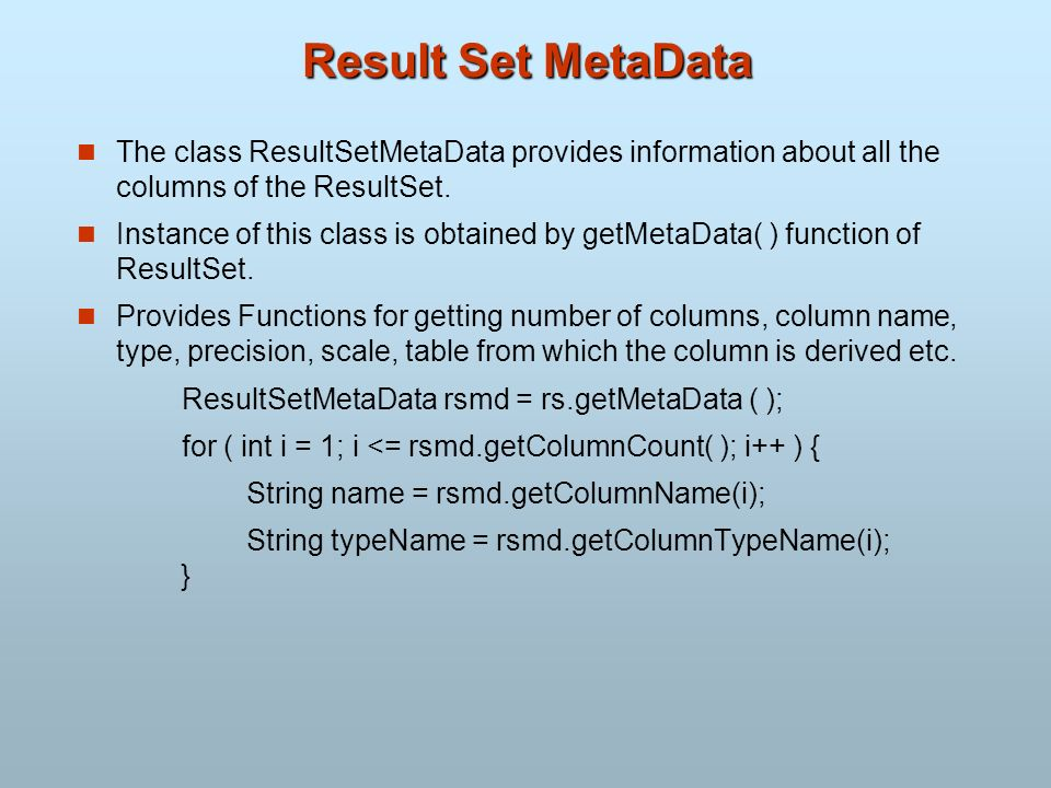 Result Set MetaData The class ResultSetMetaData provides information about all the columns of the ResultSet. Instance of this class is obtained by get