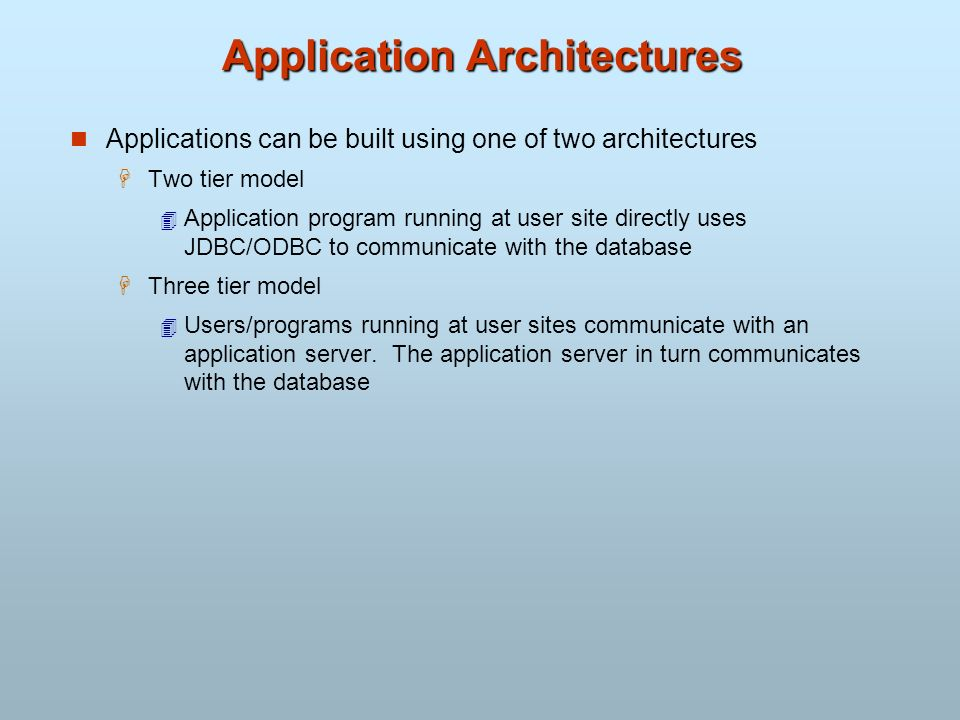 Application Architectures Applications can be built using one of two architectures Two tier model Application program running at user site directly us