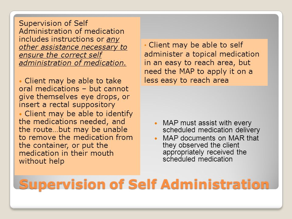 Supervision of self administration Will need properly trained and validated MAP complete this task Tasks will not be the same for every client MAP may