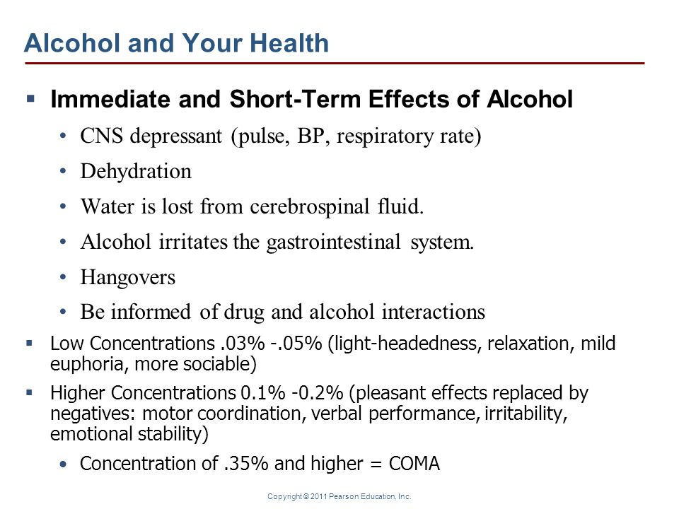 Copyright © 2011 Pearson Education, Inc. Alcohol and Your Health Immediate and Short-Term Effects of Alcohol CNS depressant (pulse, BP, respiratory ra