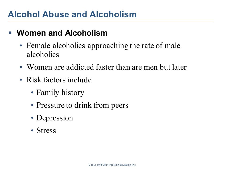 Copyright © 2011 Pearson Education, Inc. Alcohol Abuse and Alcoholism Women and Alcoholism Female alcoholics approaching the rate of male alcoholics W