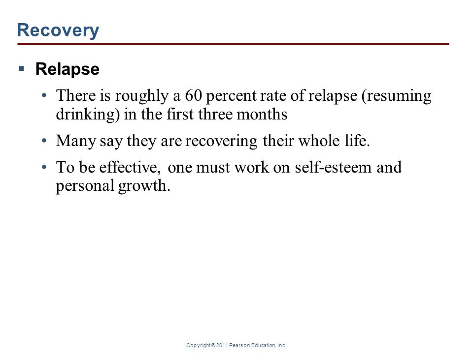 Copyright © 2011 Pearson Education, Inc. Recovery Relapse There is roughly a 60 percent rate of relapse (resuming drinking) in the first three months