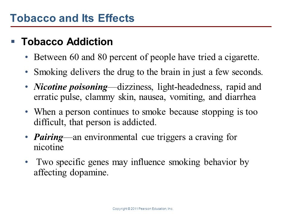 Copyright © 2011 Pearson Education, Inc. Tobacco and Its Effects Tobacco Addiction Between 60 and 80 percent of people have tried a cigarette. Smoking