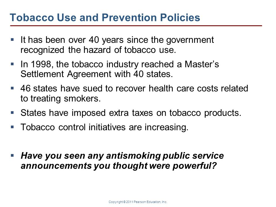 Copyright © 2011 Pearson Education, Inc. Tobacco Use and Prevention Policies It has been over 40 years since the government recognized the hazard of t