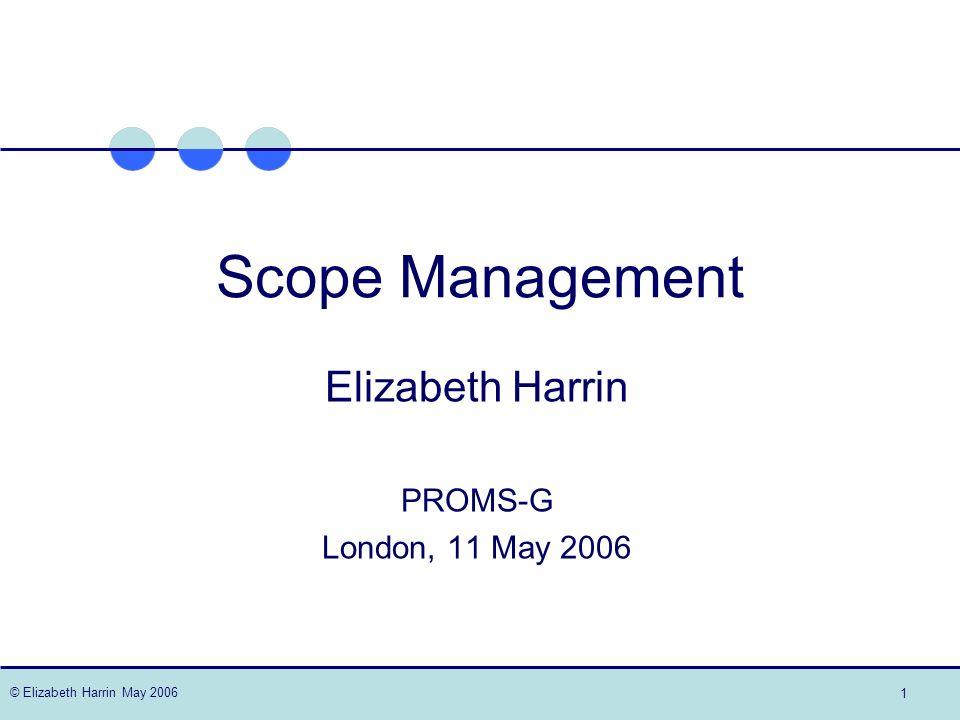 © Elizabeth Harrin May 2006 1 Scope Management Elizabeth Harrin PROMS-G London, 11 May 2006