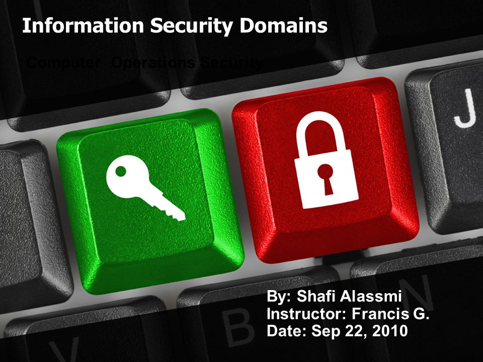 Information Security Domains Computer Operations Security By: Shafi Alassmi Instructor: Francis G.