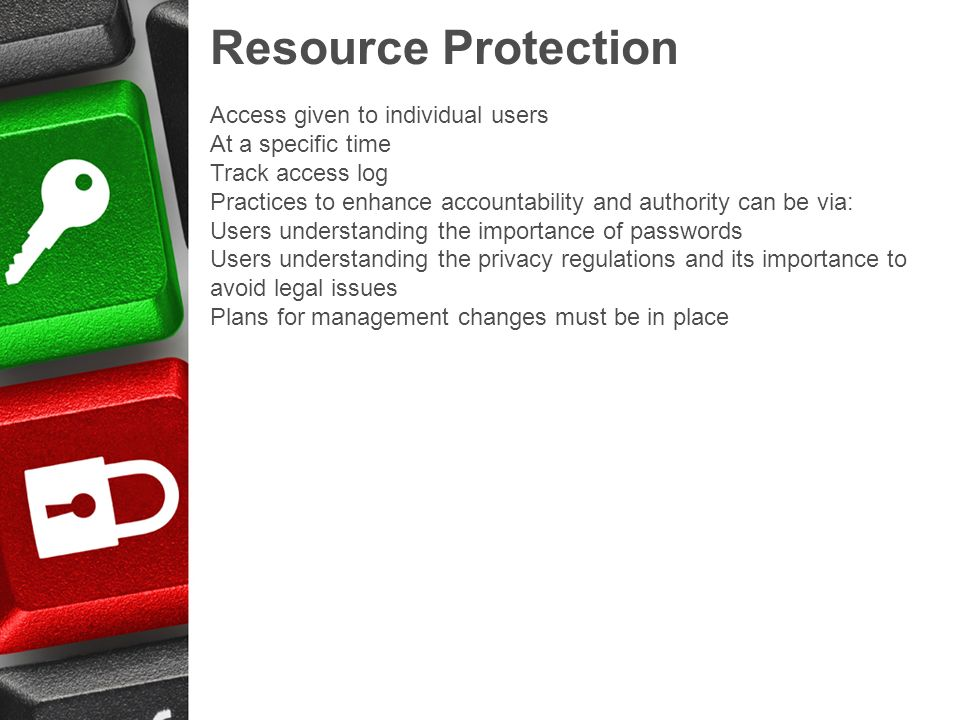 Resource Protection Access given to individual users At a specific time Track access log Practices to enhance accountability and authority can be via: Users understanding the importance of passwords Users understanding the privacy regulations and its importance to avoid legal issues Plans for management changes must be in place
