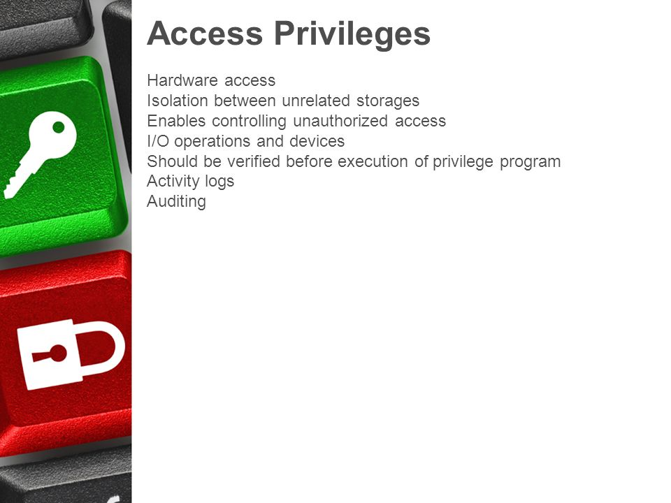 Access Privileges Hardware access Isolation between unrelated storages Enables controlling unauthorized access I/O operations and devices Should be verified before execution of privilege program Activity logs Auditing