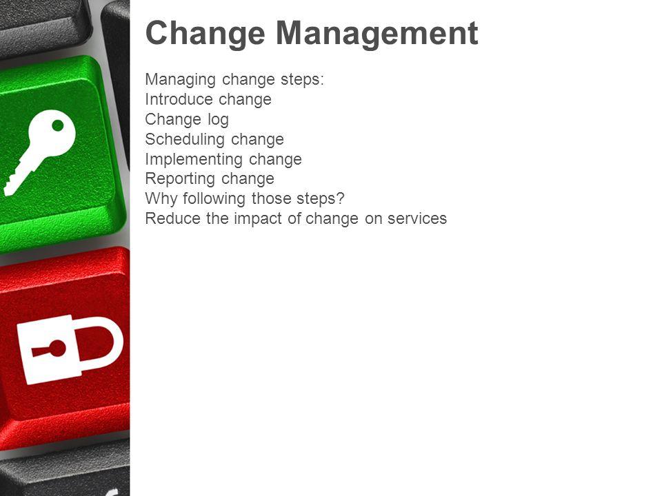 Change Management Managing change steps: Introduce change Change log Scheduling change Implementing change Reporting change Why following those steps?