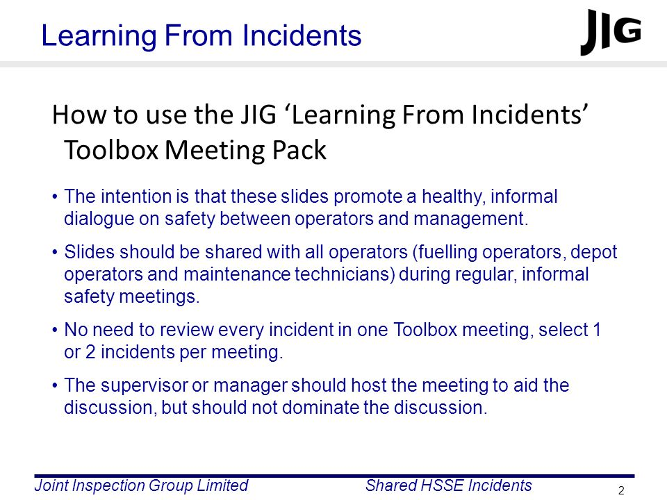 Joint Inspection Group LimitedShared HSSE Incidents 3 Learning From Incidents For every incident in this pack, ask yourselves the following questions: Is there potential for a similar type of incident at our site.