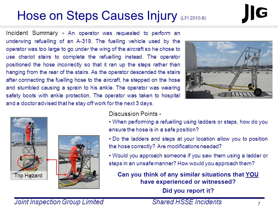 Joint Inspection Group LimitedShared HSSE Incidents 7 Hose on Steps Causes Injury (LFI 2010-8) Incident Summary - An operator was requested to perform