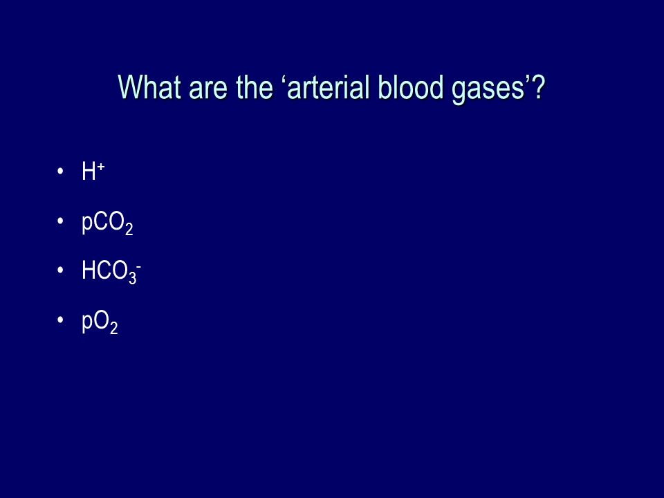 What are the arterial blood gases? H + pCO 2 HCO 3 - pO 2