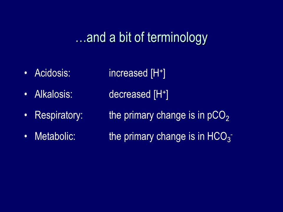 …and a bit of terminology Acidosis: increased [H + ] Alkalosis: decreased [H + ] Respiratory:the primary change is in pCO 2 Metabolic:the primary chan