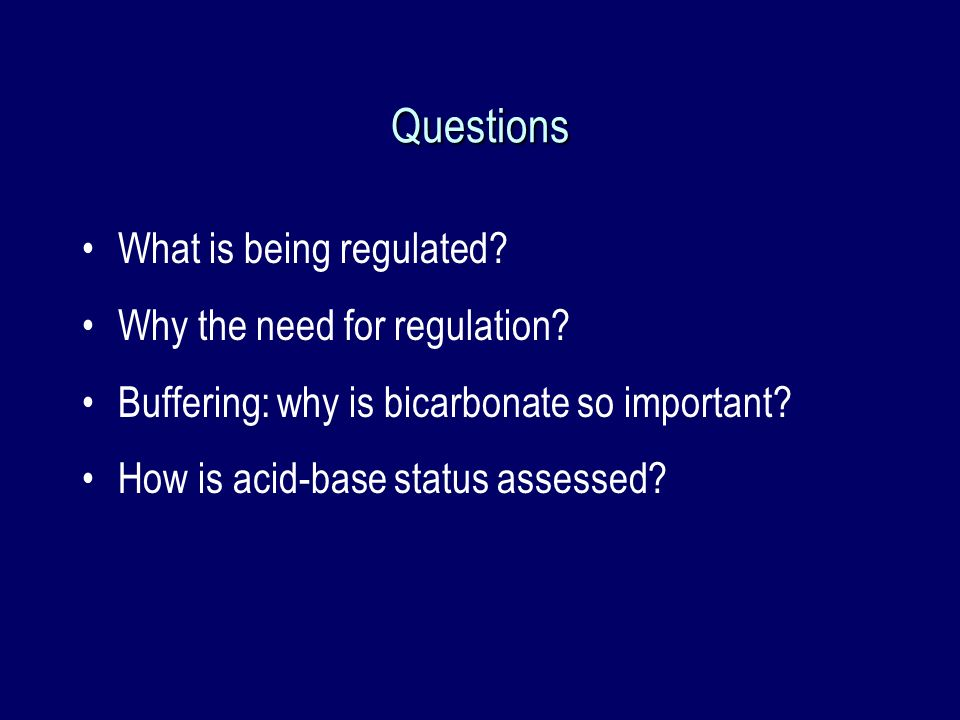 Questions What is being regulated? Why the need for regulation? Buffering: why is bicarbonate so important? How is acid-base status assessed?