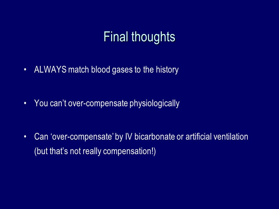 Final thoughts ALWAYS match blood gases to the history You cant over-compensate physiologically Can over-compensate by IV bicarbonate or artificial ve