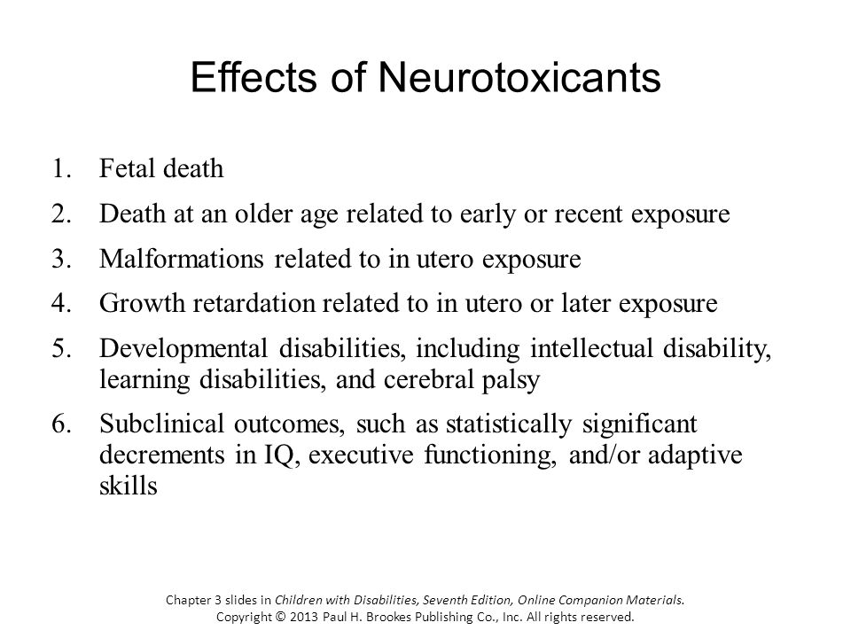 Effects of Neurotoxicants 1.Fetal death 2.Death at an older age related to early or recent exposure 3.Malformations related to in utero exposure 4.Gro