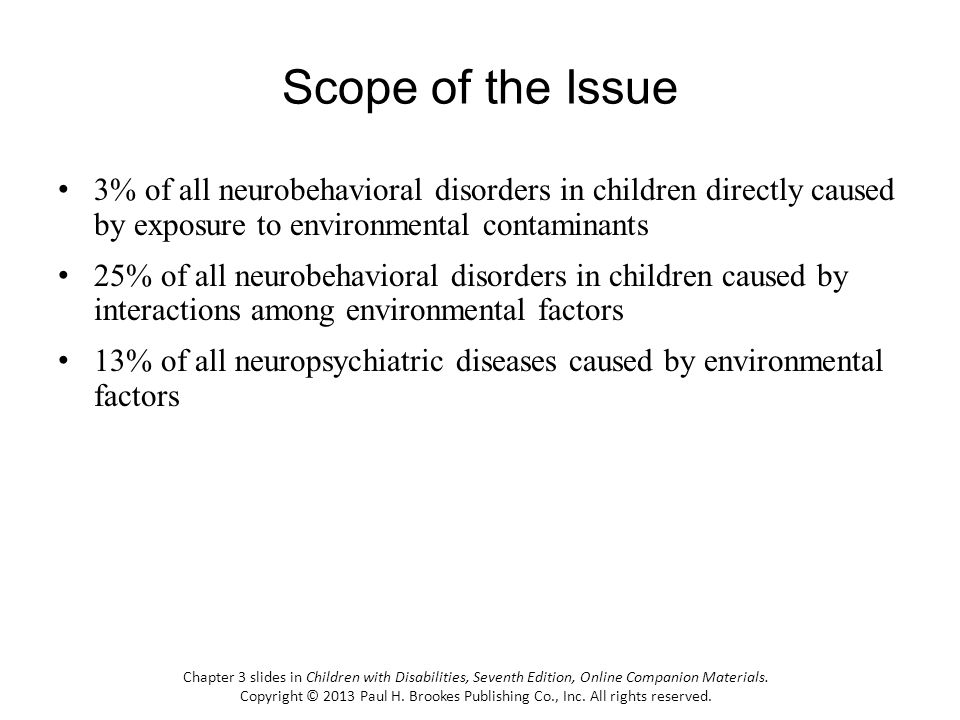 Scope of the Issue 3% of all neurobehavioral disorders in children directly caused by exposure to environmental contaminants 25% of all neurobehaviora