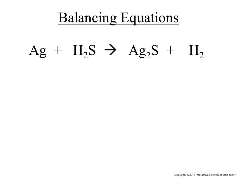 Copyright © 2011 InteractiveScienceLessons.com Ag + H 2 S Ag 2 S + H 2 Balancing Equations