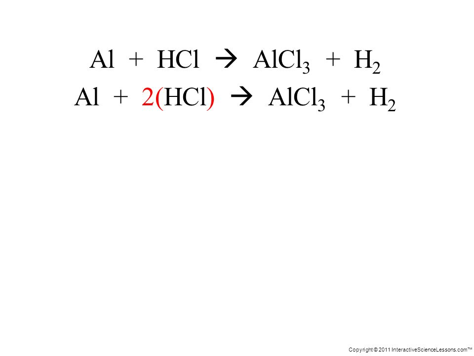 Copyright © 2011 InteractiveScienceLessons.com Al + HCl AlCl 3 + H 2 Al + 2(HCl) AlCl 3 + H 2