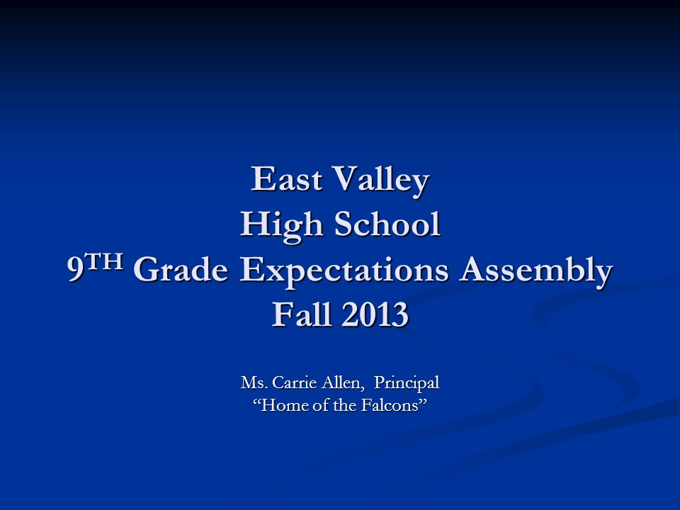 East Valley High School 9 TH Grade Expectations Assembly Fall 2013 Ms. Carrie Allen, Principal Home of the Falcons