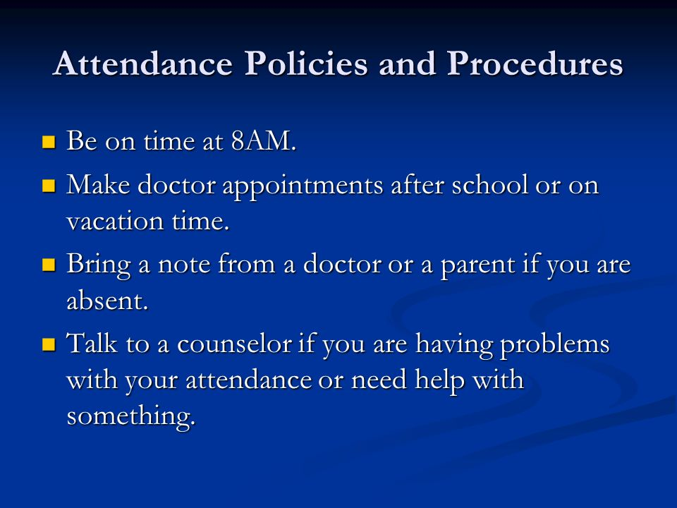 Attendance Policies and Procedures Be on time at 8AM. Be on time at 8AM. Make doctor appointments after school or on vacation time. Make doctor appoin