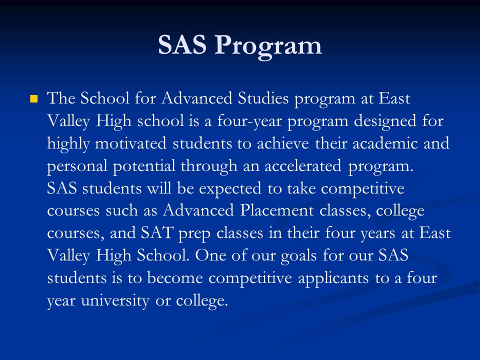 SAS Program The School for Advanced Studies program at East Valley High school is a four-year program designed for highly motivated students to achiev