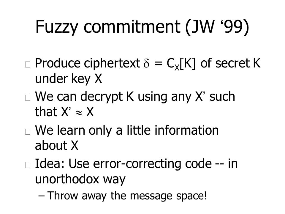 Fuzzy commitment (JW 99) u Produce ciphertext = C X [K] of secret K under key X We can decrypt K using any X such that X X u We learn only a little in