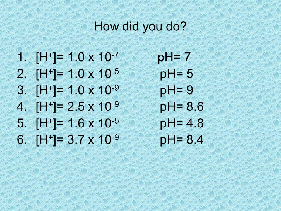Try these! Determine the pH. Get your calculators out!! 1.[H + ]= 1.0 x 10 -7 2.[H + ]= 1.0 x 10 -5 3.[H + ]= 1.0 x 10 -9 4.[H + ]= 2.5 x 10 -9 5.[H +