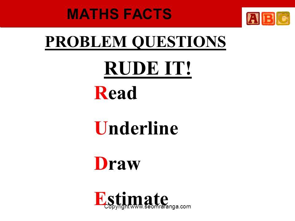 Copyright www.seomraranga.com MATHS FACTS PROBLEM QUESTIONS RUDE IT! Read Underline Draw Estimate