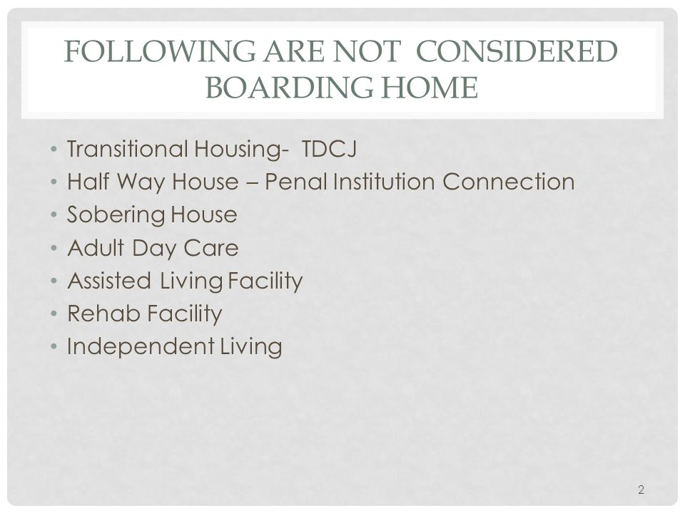 FOLLOWING ARE NOT CONSIDERED BOARDING HOME Transitional Housing- TDCJ Half Way House – Penal Institution Connection Sobering House Adult Day Care Assisted Living Facility Rehab Facility Independent Living 2