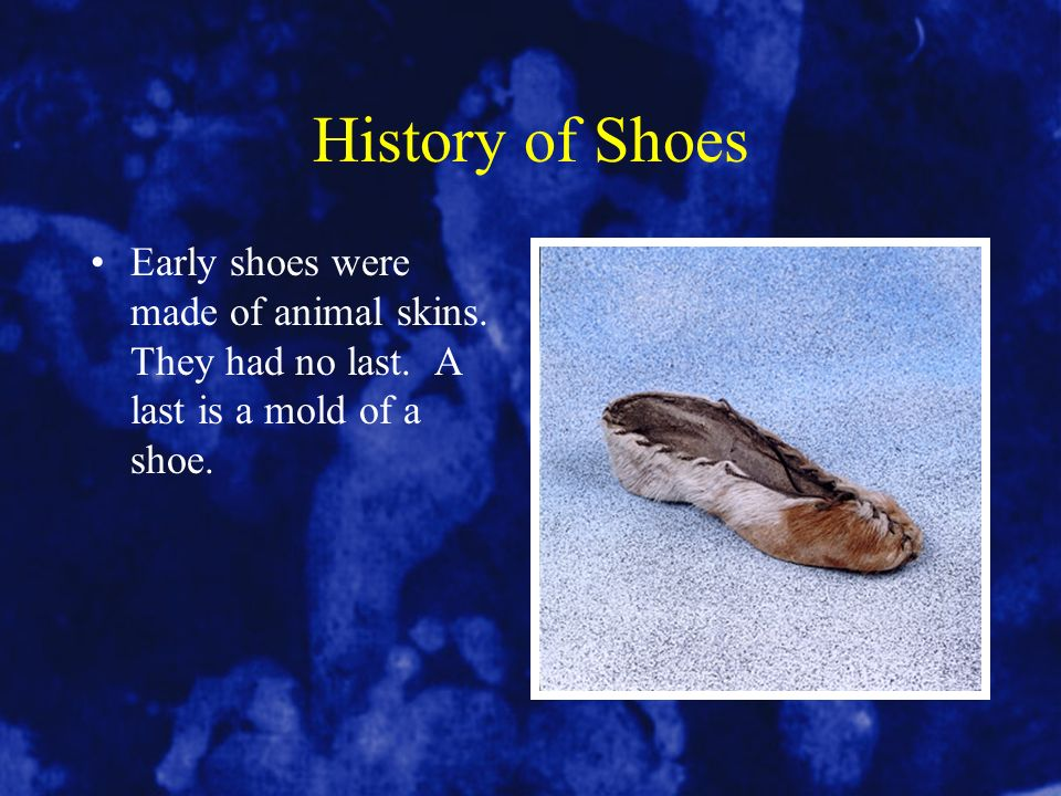 History of Shoes Early shoes were made of animal skins. They had no last. A last is a mold of a shoe.