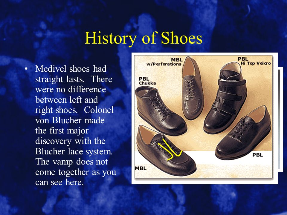 History of Shoes Medivel shoes had straight lasts. There were no difference between left and right shoes. Colonel von Blucher made the first major dis