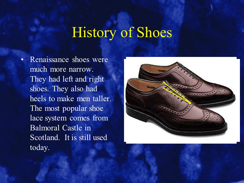 History of Shoes Renaissance shoes were much more narrow. They had left and right shoes. They also had heels to make men taller. The most popular shoe