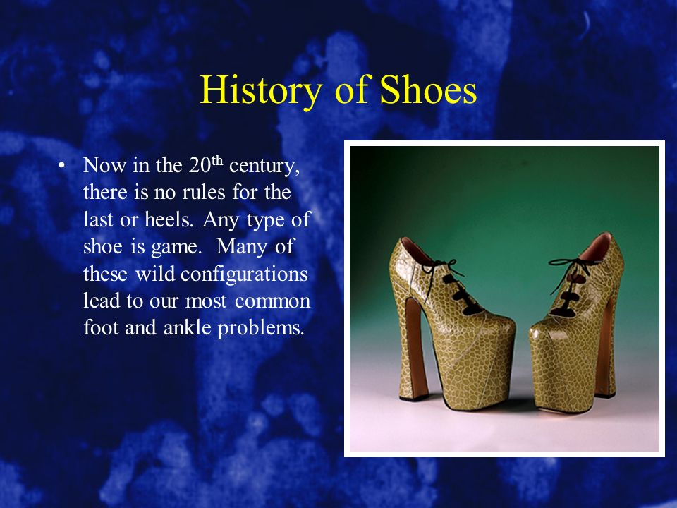 History of Shoes Now in the 20 th century, there is no rules for the last or heels. Any type of shoe is game. Many of these wild configurations lead t