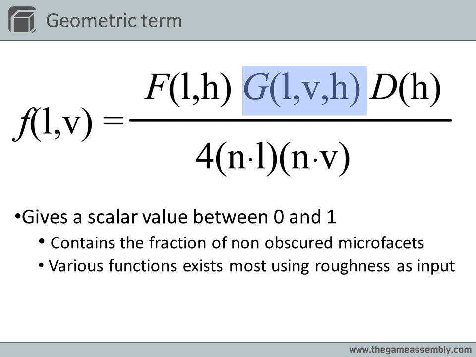 Geometric term Gives a scalar value between 0 and 1 Contains the fraction of non obscured microfacets Various functions exists most using roughness as