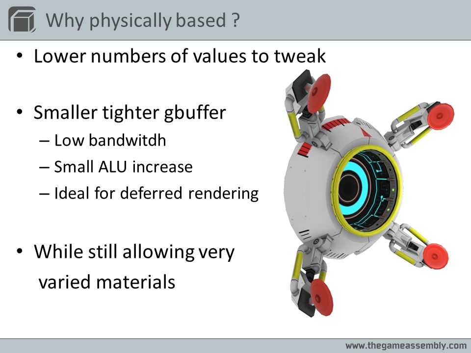 Why physically based ? Lower numbers of values to tweak Smaller tighter gbuffer – Low bandwitdh – Small ALU increase – Ideal for deferred rendering Wh
