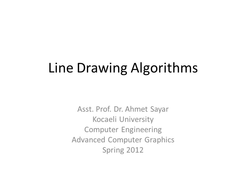 Line Drawing Algorithms Asst. Prof. Dr. Ahmet Sayar Kocaeli University Computer Engineering Advanced Computer Graphics Spring 2012